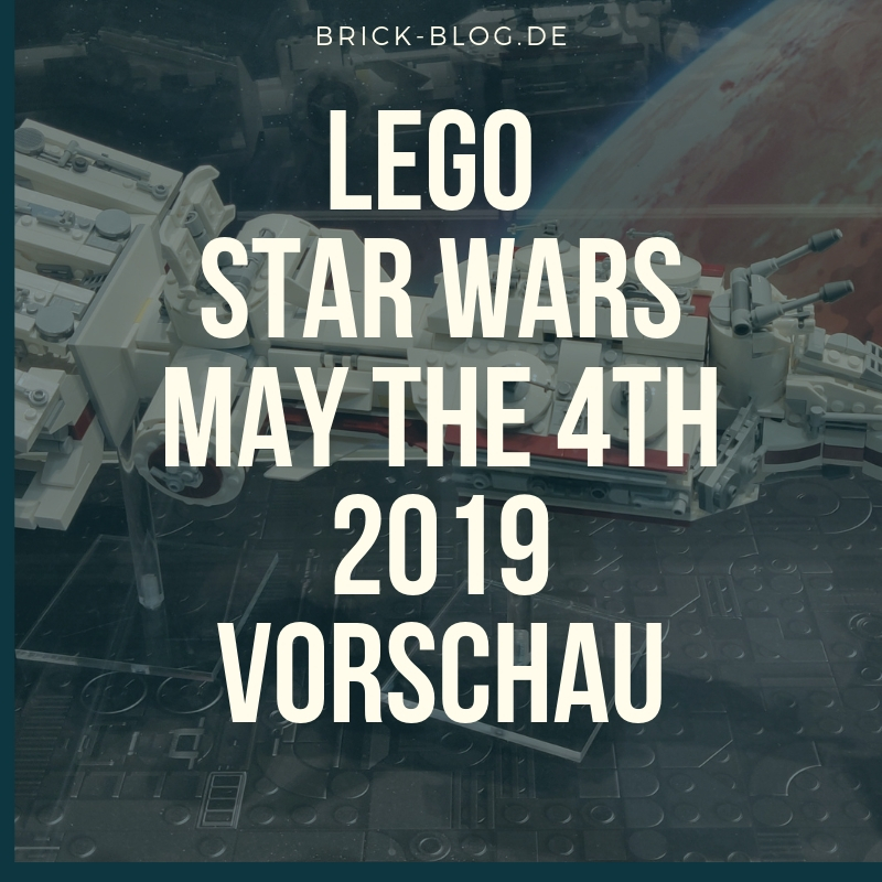 May The 4th Be With You Lego 2018: LEGO Star Wars May The 4th Vorschau 2019